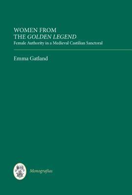 Women from the Golden Legend: Female Authority in a Medieval Castilian Sanctoral  by  Emma Gatland