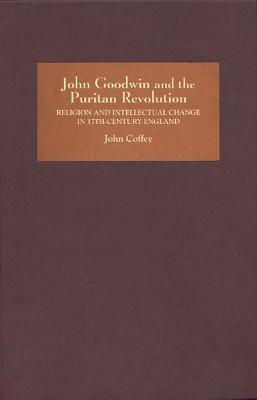 John Goodwin and the Puritan Revolution: Religion and Intellectual Change in Seventeenth-Century England  by  John Coffey
