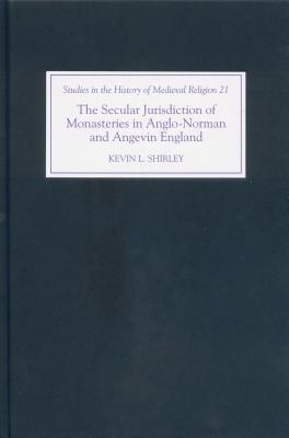 The Secular Jurisdiction of Monasteries in Anglo-Norman and Angevin England (Studies in the History of Medieval Religion) Kevin L. Shirley