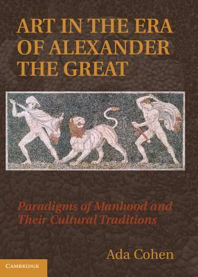 Art in the Era of Alexander the Great: Paradigms of Manhood and Their Cultural Traditions  by  ADA Cohen