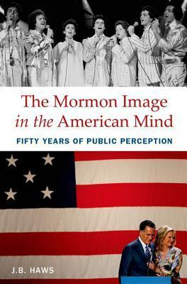 The Mormon Image in the American Mind: Fifty Years of Public Perception J.B. Haws