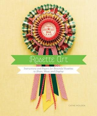 Rosette Art: Instructions and Papers for Beautiful Rosettes to Share, Wear, and Display Cathe Holden
