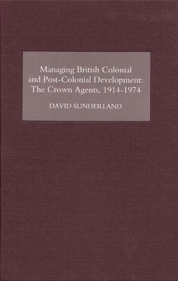 Managing British Colonial and Post-Colonial Development: The Crown Agents, 1914-74 David Sunderland