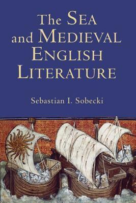 The Sea and Medieval English Literature (Studies in Medieval Romance)  by  Sebastian I. Sobecki