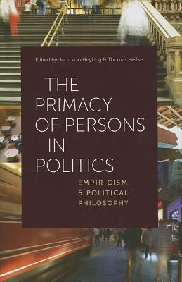The Primacy of Persons in Politics: Empiricism and Political Philosophy  by  John von Heyking