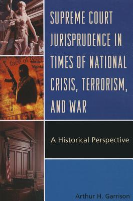 Supreme Court Jurisprudence in Times of National Crisis, Terrorism, and War: A Historical Perspective Arthur H. Garrison