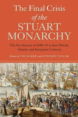 The Final Crisis of the Stuart Monarchy: The Revolutions of 1688-91 in Their British, Atlantic and European Contexts Tim Harris