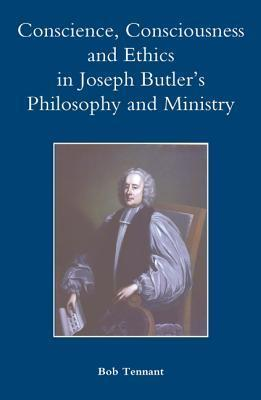 Conscience, Consciousness and Ethics in Joseph Butlers Philosophy and Ministry Bob Tennant