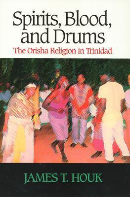 Spirits, Blood and Drums: The Orisha Religion in Trinidad  by  James Houk