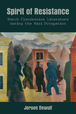 Spirit of Resistance: Dutch Clandestine Literature During the Nazi Occupation Jeroen Dewulf