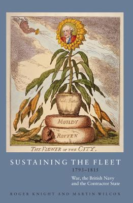 Sustaining the Fleet, 1793-1815: War, the British Navy and the Contractor State R.J.B. Knight