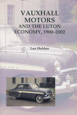 Vauxhall Motors and the Luton Economy, 1900-2002  by  Len Holden