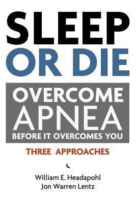 Sleep or Die: Overcome Apnea Before It Overcomes You  by  William E. Headapohl