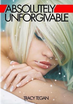 Absolutely Unforgivable (Absolutely Unforgivable, #1)  by  Tracy Tegan