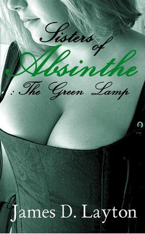 Sisters Of Absinthe: The Green Lamp James D. Layton