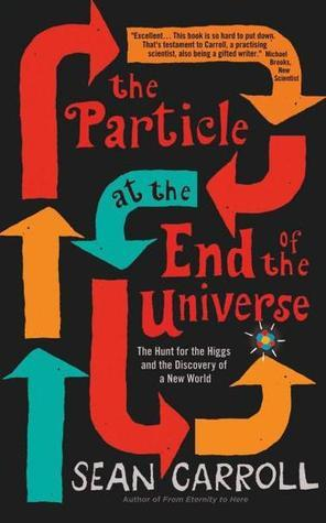 The Particle at the End of the Universe: How the Hunt for the Higgs Boson Leads Us to the Edge of a New World  by  Sean Carroll