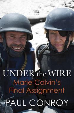 Under The Wire: Marie Colvins Final Assignment Paul Conroy
