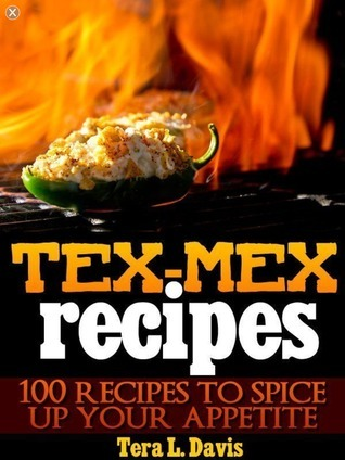 Tex-Mex Recipes - 100 Recipes to Spice Up Your Appetite  by  Tera L. Davis