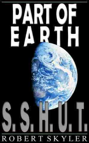 S.S.H.U.T. (Part of Earth, #1) Robert Skyler
