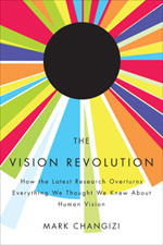 The Vision Revolution: How the Latest Research Overturns Everything We Thought We Knew About Human Vision Mark Changizi