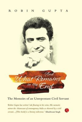 And What Remains in the End : The Memoirs of an Unrepentant Civil Servant Robin Gupta