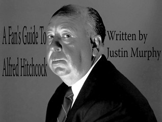 A Fans Guide To Alfred Hitchcock Justin Murphy