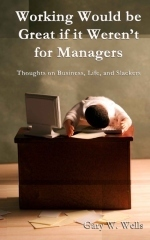 Working Would be Great if it Werent for Managers: Thoughts on Business, Life, and Slackers Gary W. Wells