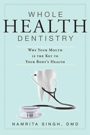 Whole Health Dentistry: Why Your Mouth Is The Key To Your Bodys Health  by  Namrita Singh