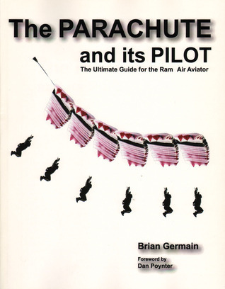 The Parachute And Its Pilot: The Ultimate Guide For The Ram-Air Aviator  by  Brian Germain