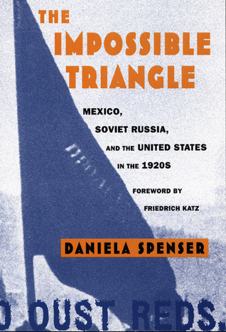 The Impossible Triangle: Mexico, Soviet Russia, and the United States in the 1920s  by  Daniela Spenser