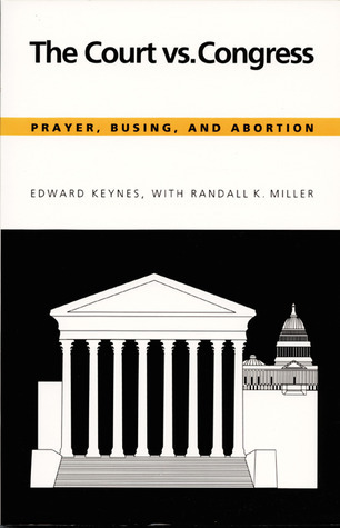 The Court vs. Congress: Prayer, Busing, and Abortion  by  Edward Keynes