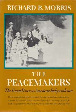 The Peacemakers: The Great Powers and American Independence Richard B. Morris