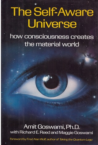 The Self Aware Universe: How Consciousness Creates the Material World  by  Amit Goswami