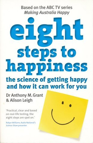 Eight Steps To Happiness: The Science of Getting Happy and How it Can Work For You  by  Anthony M. Grant