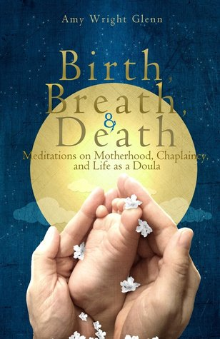 Birth, Breath, and Death: Meditations on Motherhood, Chaplaincy, and Life as a Doula  by  Amy Wright Glenn