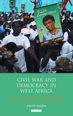 Civil War and Democracy in West Africa: Conflict Resolution, Elections and Justice in Sierra Leone and Liberia David Harris