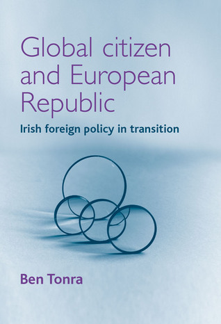 Global Citizen and European Republic: Irish foreign policy in transition Ben Tonra