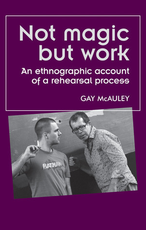 Not Magic but Work: An Ethnographic Account of a Rehearsal Process  by  Gay McAuley