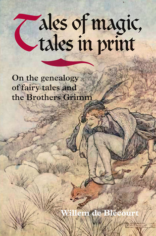 Tales of Magic, Tales in Print: On the Genealogy of Fairy Tales and the Brothers Grimm Willem de Blécourt