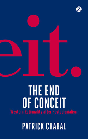 The End of Conceit: Western Rationality after Postcolonialism  by  Patrick Chabal