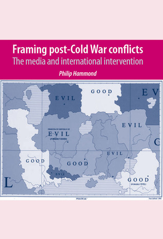 Framing Post-Cold War Conflicts: The Media and International Intervention Philip Hammond