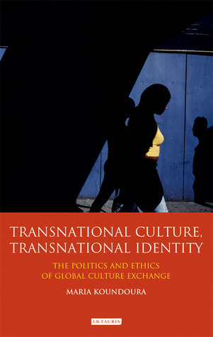 Transnational Culture, Transnational Identity: The Politics and Ethics of Global Culture Exchange  by  Maria Koundoura