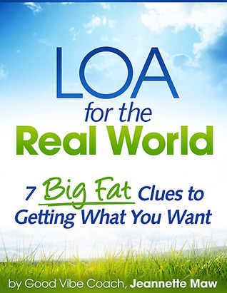 LOA for the Real World: 7 Big Fat Clues to Getting What You Want  by  Jeannette Maw