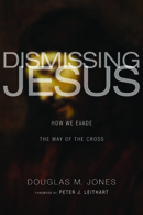 Dismissing Jesus: How We Evade the Way of the Cross Douglas M. Jones III