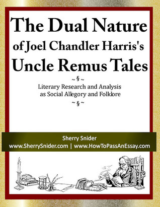 The Dual Nature of Joel Chandler Harriss Uncle Remus Tales: Literary Research and Analysis as Social Allegory and Folklore  by  Sherry Snider