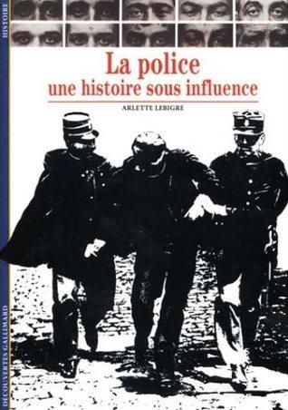 La police : Une histoire sous influence Arlette Lebigre