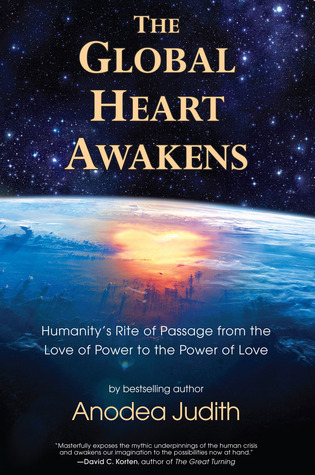 The Global Heart Awakens: Humanitys Rite of Passage from the Love of Power to the Power of Love  by  Anodea Judith