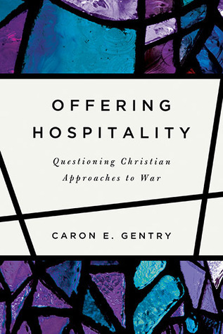 Offering Hospitality: Questioning Christian Approaches to War  by  Caron E. Gentry