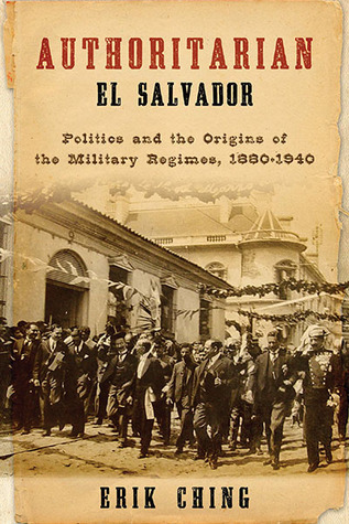 Authoritarian El Salvador: Politics and the Origins of the Military Regimes, 1880-1940  by  Erik Ching