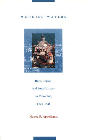 Muddied Waters: Race, Region, and Local History in Colombia, 1846-1948  by  Nancy P. Appelbaum